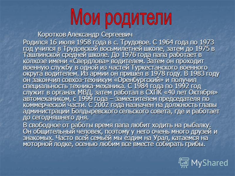 Коротков Александр Сергеевич Родился 16 июля 1958 года в с. Трудовое. С 1964 года по 1973 год учился в Трудовской восьмилетней школе, затем до 1975 в Ташлинской средней школе. До 1976 года папа работает в колхозе имени «Свердлова» водителем. Затем он