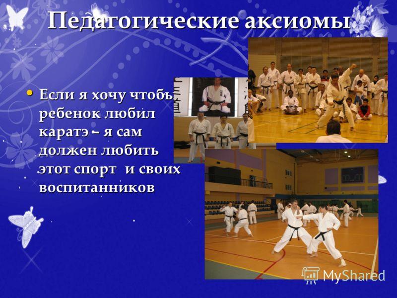 Педагогические аксиомы Если я хочу чтобы ребенок любил каратэ – я сам должен любить этот спорт и своих воспитанников Если я хочу чтобы ребенок любил каратэ – я сам должен любить этот спорт и своих воспитанников