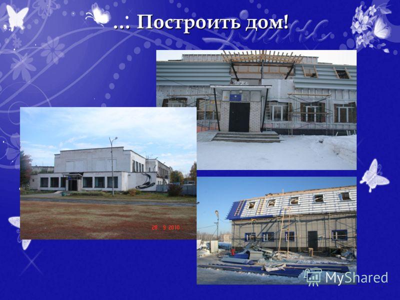 … Построить дом!