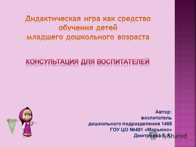 Автор: воспитатель дошкольного подразделения 1468 ГОУ ЦО 491 «Марьино» Дмитриева Е.А.