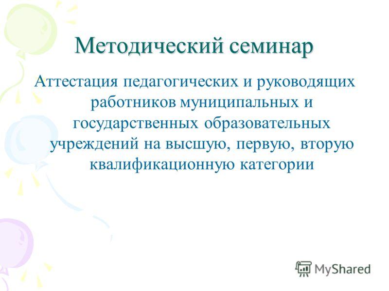 Методический семинар Аттестация педагогических и руководящих работников муниципальных и государственных образовательных учреждений на высшую, первую, вторую квалификационную категории