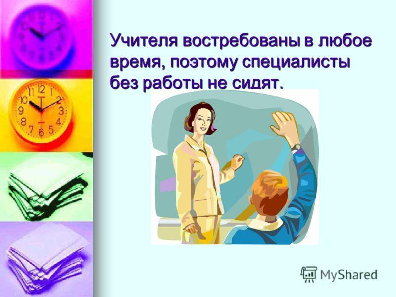 Учителя востребованы в любое время, поэтому специалисты без работы не сидят.