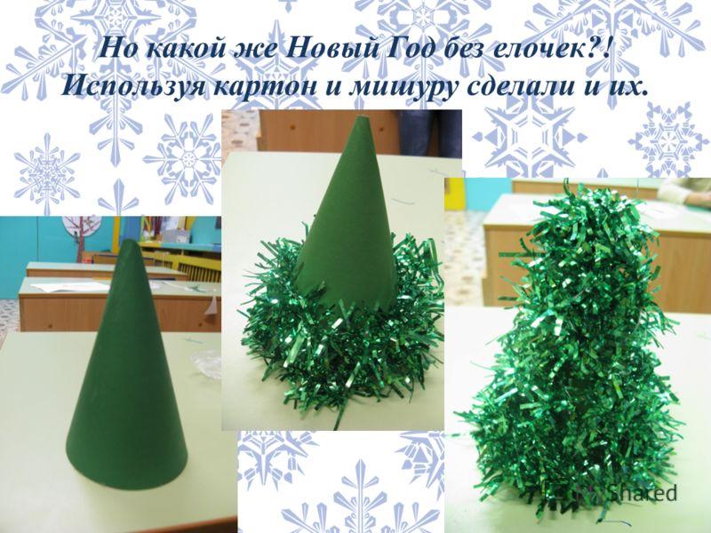 Но какой же Новый Год без елочек?! Используя картон и мишуру сделали и их.