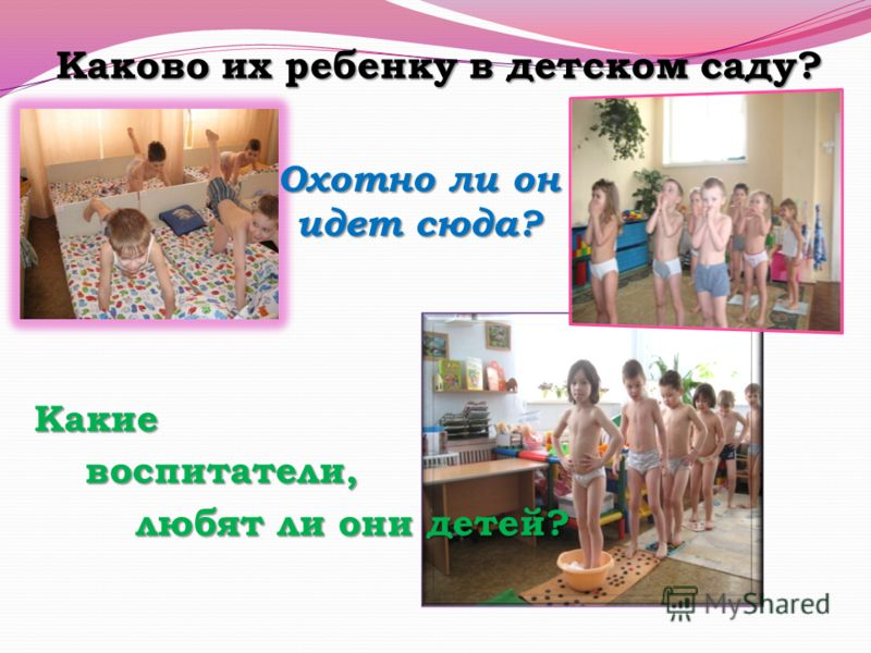 Каково их ребенку в детском саду? Охотно ли он идет сюда? Какие воспитатели, воспитатели, любят ли они детей? любят ли они детей?