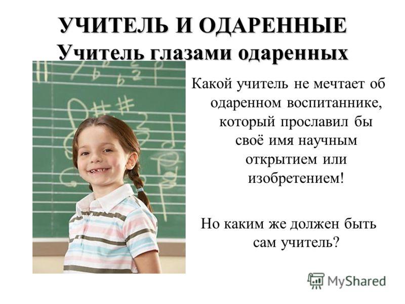 УЧИТЕЛЬ И ОДАРЕННЫЕ Учитель глазами одаренных Какой учитель не мечтает об одаренном воспитаннике, который прославил бы своё имя научным открытием или изобретением! Но каким же должен быть сам учитель?