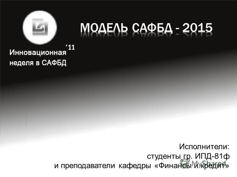Исполнители: студенты гр. ИПД-81ф и преподаватели кафедры «Финансы и кредит»