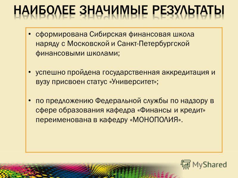 сформирована Сибирская финансовая школа наряду с Московской и Санкт-Петербургской финансовыми школами; успешно пройдена государственная аккредитация и вузу присвоен статус «Университет»; по предложению Федеральной службы по надзору в сфере образовани