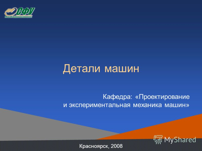 Детали машин Кафедра: «Проектирование и экспериментальная механика машин» Красноярск, 2008