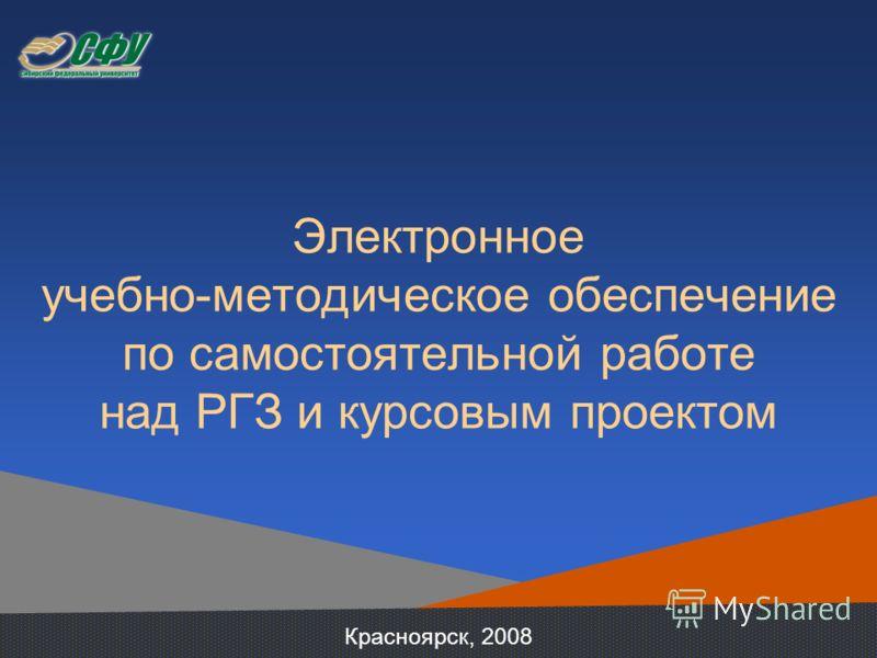 Электронное учебно-методическое обеспечение по самостоятельной работе над РГЗ и курсовым проектом Красноярск, 2008