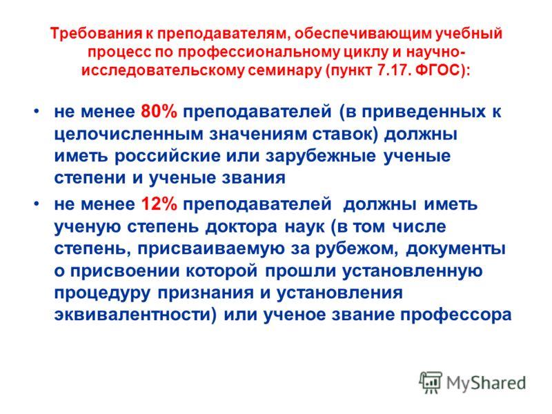 Требования к преподавателям, обеспечивающим учебный процесс по профессиональному циклу и научно- исследовательскому семинару (пункт 7.17. ФГОС): не менее 80% преподавателей (в приведенных к целочисленным значениям ставок) должны иметь российские или