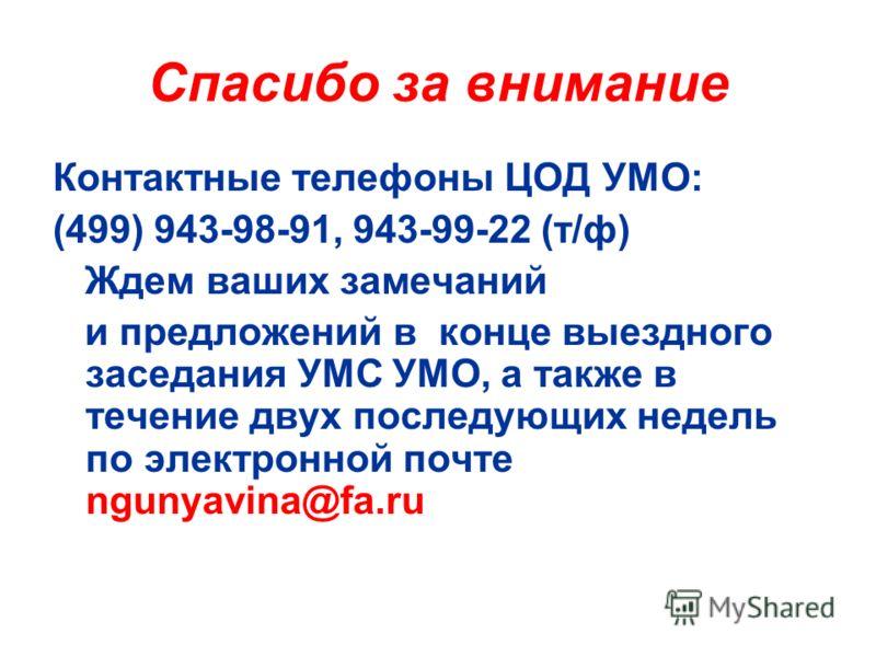 Спасибо за внимание Контактные телефоны ЦОД УМО: (499) 943-98-91, 943-99-22 (т/ф) Ждем ваших замечаний и предложений в конце выездного заседания УМС УМО, а также в течение двух последующих недель по электронной почте ngunyavina@fa.ru