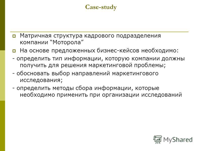 Сase-study Матричная структура кадрового подразделения компании Моторола На основе предложенных бизнес-кейсов необходимо: - определить тип информации, которую компании должны получить для решения маркетинговой проблемы; - обосновать выбор направлений