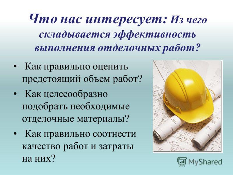 Что нас интересует: Из чего складывается эффективность выполнения отделочных работ? Как правильно оценить предстоящий объем работ? Как целесообразно подобрать необходимые отделочные материалы? Как правильно соотнести качество работ и затраты на них?