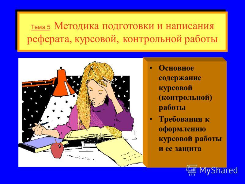 Основное содержание курсовой (контрольной) работы Требования к оформлению курсовой работы и ее защита Тема 5. Методика подготовки и написания реферата, курсовой, контрольной работы