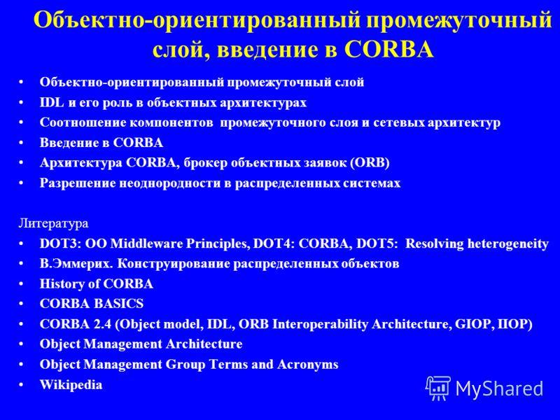 Объектно-ориентированный промежуточный слой, введение в CORBA Объектно-ориентированный промежуточный слой IDL и его роль в объектных архитектурах Соотношение компонентов промежуточного слоя и сетевых архитектур Введение в CORBA Архитектура CORBA, бро