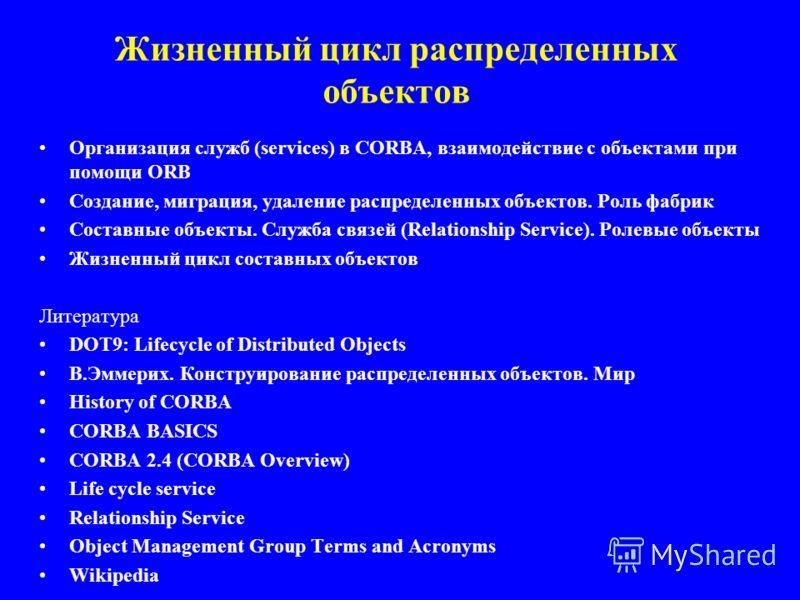 Жизненный цикл распределенных объектов Организация служб (services) в CORBA, взаимодействие с объектами при помощи ORB Создание, миграция, удаление распределенных объектов. Роль фабрик Составные объекты. Служба связей (Relationship Service). Ролевые