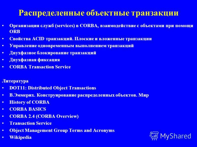Распределенные объектные транзакции Организация служб (services) в CORBA, взаимодействие с объектами при помощи ORB Свойства ACID транзакций. Плоские и вложенные транзакции Управление одновременным выполнением транзакций Двухфазное блокирование транз