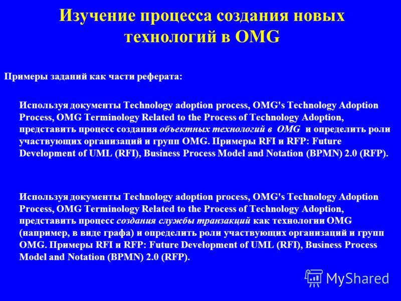Изучение процесса создания новых технологий в OMG Примеры заданий как части реферата: Используя документы Technology adoption process, OMG's Technology Adoption Process, OMG Terminology Related to the Process of Technology Adoption, представить проце