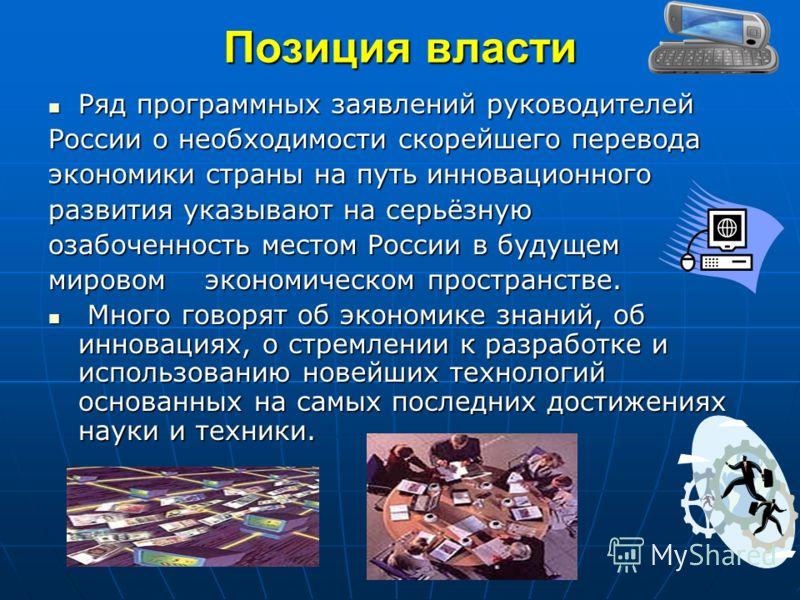 Позиция власти Ряд программных заявлений руководителей Ряд программных заявлений руководителей России о необходимости скорейшего перевода экономики страны на путь инновационного развития указывают на серьёзную озабоченность местом России в будущем ми