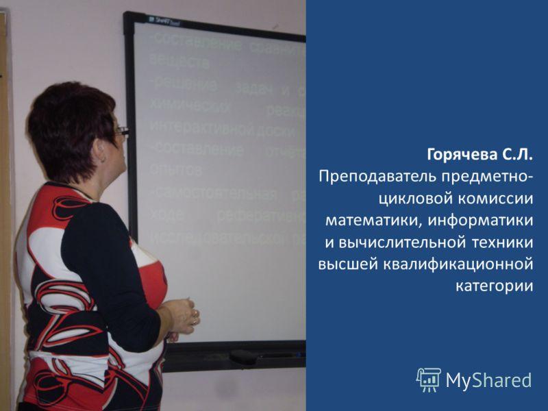 Горячева С.Л. Преподаватель предметно- цикловой комиссии математики, информатики и вычислительной техники высшей квалификационной категории