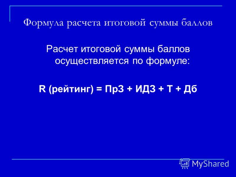 Формула расчета итоговой суммы баллов Расчет итоговой суммы баллов осуществляется по формуле: R (рейтинг) = ПрЗ + ИДЗ + Т + Дб