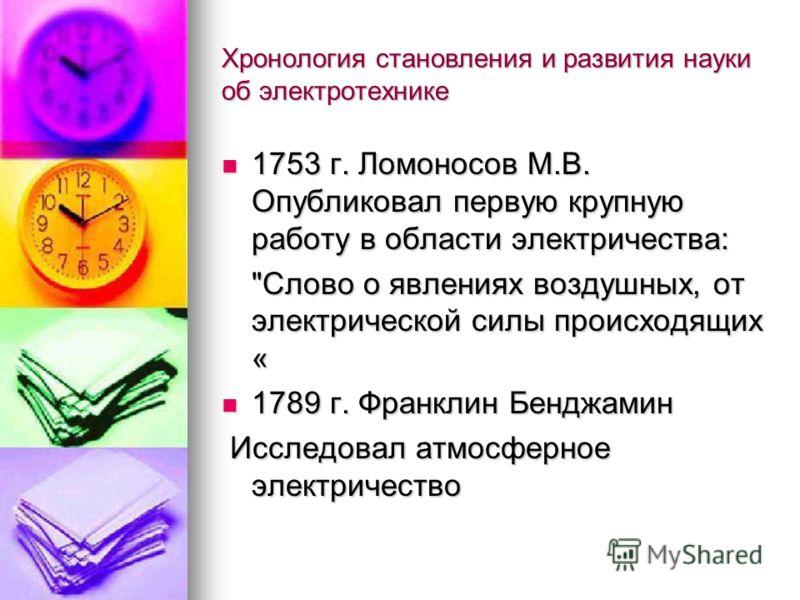 Хронология становления и развития науки об электротехнике 1753 г. Ломоносов М.В. Опубликовал первую крупную работу в области электричества: 1753 г. Ломоносов М.В. Опубликовал первую крупную работу в области электричества: