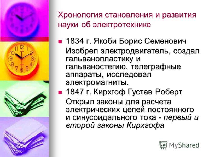 Хронология становления и развития науки об электротехнике 1834 г. Якоби Борис Семенович 1834 г. Якоби Борис Семенович Изобрел электродвигатель, создал гальванопластику и гальваностегию, телеграфные аппараты, исследовал электромагниты. 1847 г. Кирхгоф