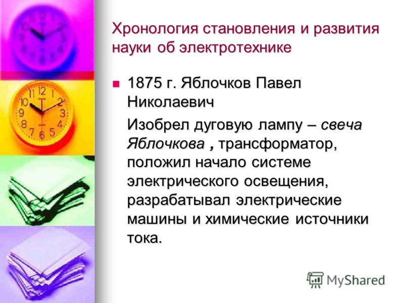 Хронология становления и развития науки об электротехнике 1875 г. Яблочков Павел Николаевич 1875 г. Яблочков Павел Николаевич Изобрел дуговую лампу – свеча Яблочкова, трансформатор, положил начало системе электрического освещения, разрабатывал электр