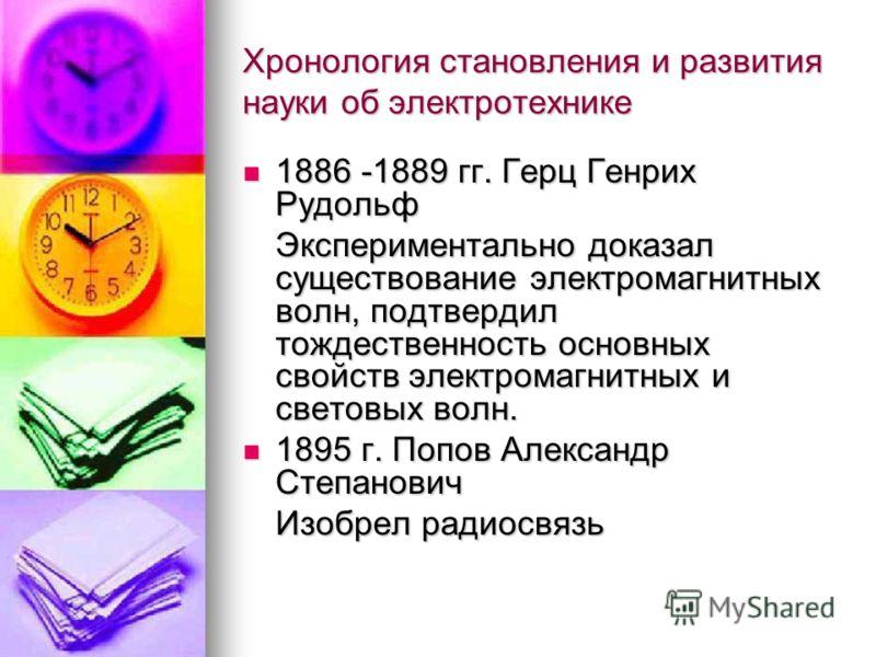 Хронология становления и развития науки об электротехнике 1886 -1889 гг. Герц Генрих Рудольф 1886 -1889 гг. Герц Генрих Рудольф Экспериментально доказал существование электромагнитных волн, подтвердил тождественность основных свойств электромагнитных