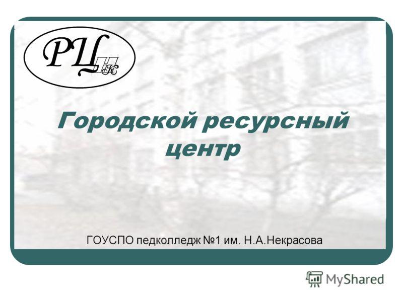 Городской ресурсный центр ГОУСПО педколледж 1 им. Н.А.Некрасова РЦ