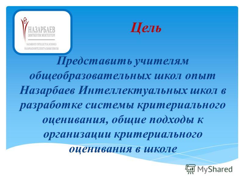 Цель Представить учителям общеобразовательных школ опыт Назарбаев Интеллектуальных школ в разработке системы критериального оценивания, общие подходы к организации критериального оценивания в школе