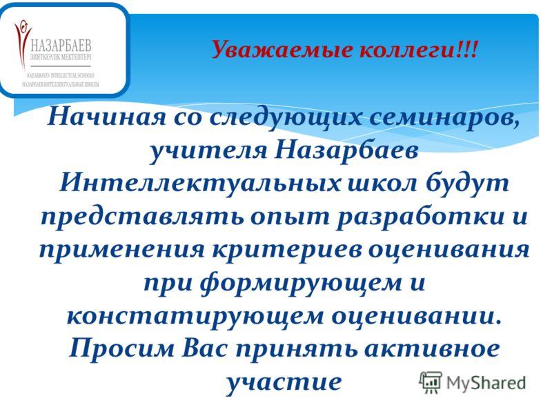 Уважаемые коллеги!!! Начиная со следующих семинаров, учителя Назарбаев Интеллектуальных школ будут представлять опыт разработки и применения критериев оценивания при формирующем и констатирующем оценивании. Просим Вас принять активное участие