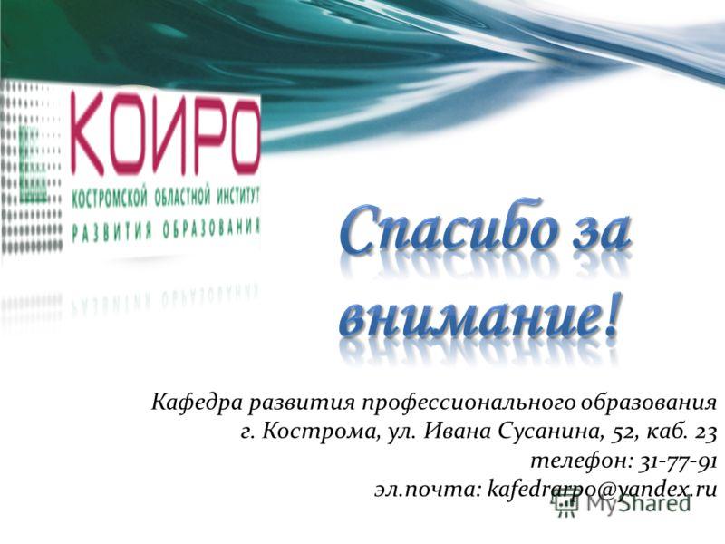 Кафедра развития профессионального образования г. Кострома, ул. Ивана Сусанина, 52, каб. 23 телефон: 31-77-91 эл.почта: kafedrarpo@yandex.ru