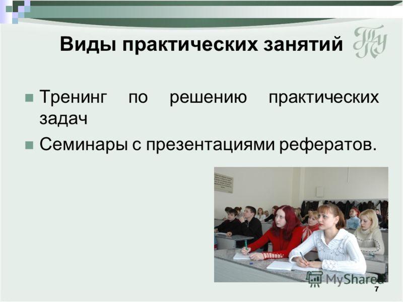 Виды практических занятий Тренинг по решению практических задач Семинары с презентациями рефератов. 7
