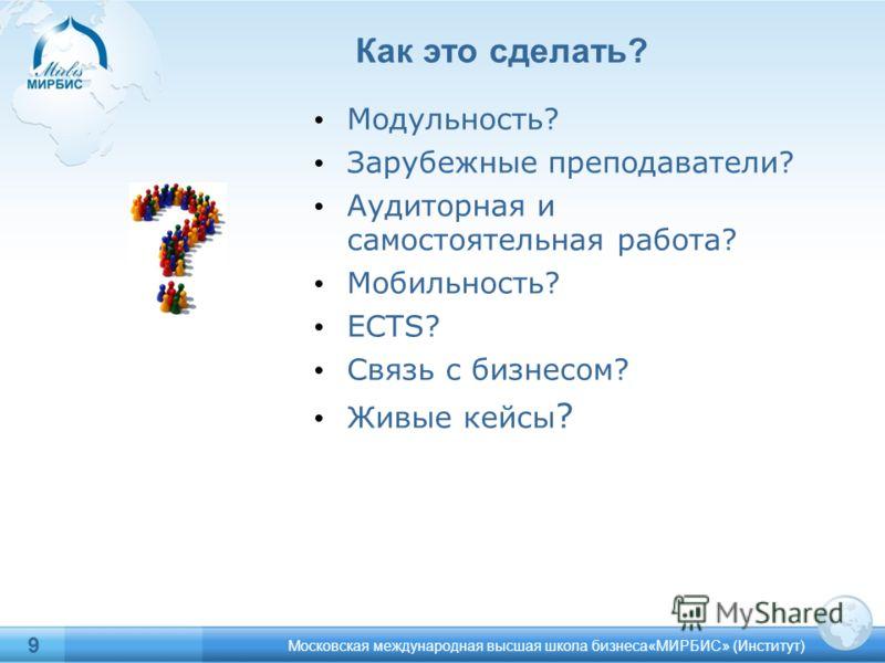 Московская международная высшая школа бизнеса«МИРБИС» (Институт) 9 Как это сделать? Модульность? Зарубежные преподаватели? Аудиторная и самостоятельная работа? Мобильность? ECTS? Связь с бизнесом? Живые кейсы ?