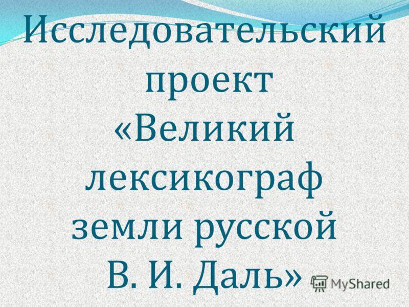 Исследовательский проект « Великий лексикограф земли русской В. И. Даль »