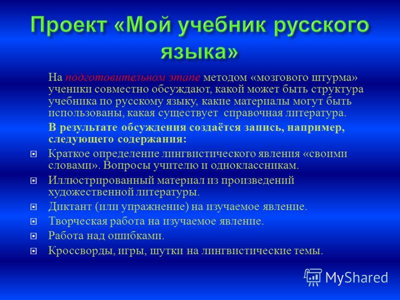 На подготовительном этапе методом « мозгового штурма » ученики совместно обсуждают, какой может быть структура учебника по русскому языку, какие материалы могут быть использованы, какая существует справочная литература. В результате обсуждения создаё