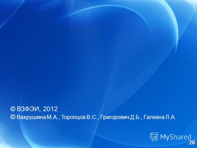© ВЗФЭИ, 2012 © Вахрушина М.А., Торопцов В.С., Григорович Д.Б., Галкина Л.А. 26