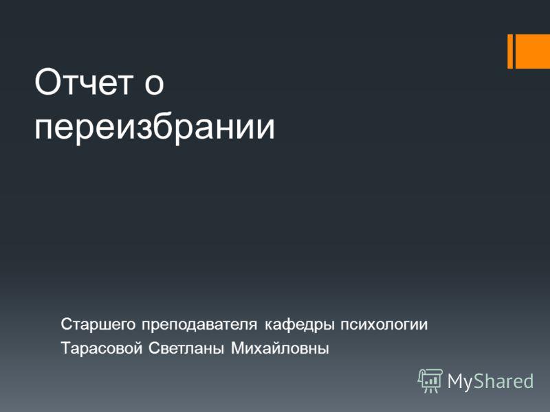 Отчет о переизбрании Старшего преподавателя кафедры психологии Тарасовой Светланы Михайловны
