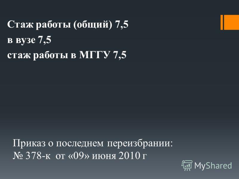 Приказ о последнем переизбрании: 378-к от «09» июня 2010 г Стаж работы (общий) 7,5 в вузе 7,5 стаж работы в МГГУ 7,5