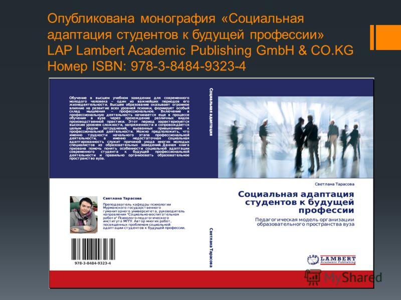Опубликована монография «Социальная адаптация студентов к будущей профессии» LAP Lambert Academic Publishing GmbH & CO.KG Номер ISBN: 978-3-8484-9323-4