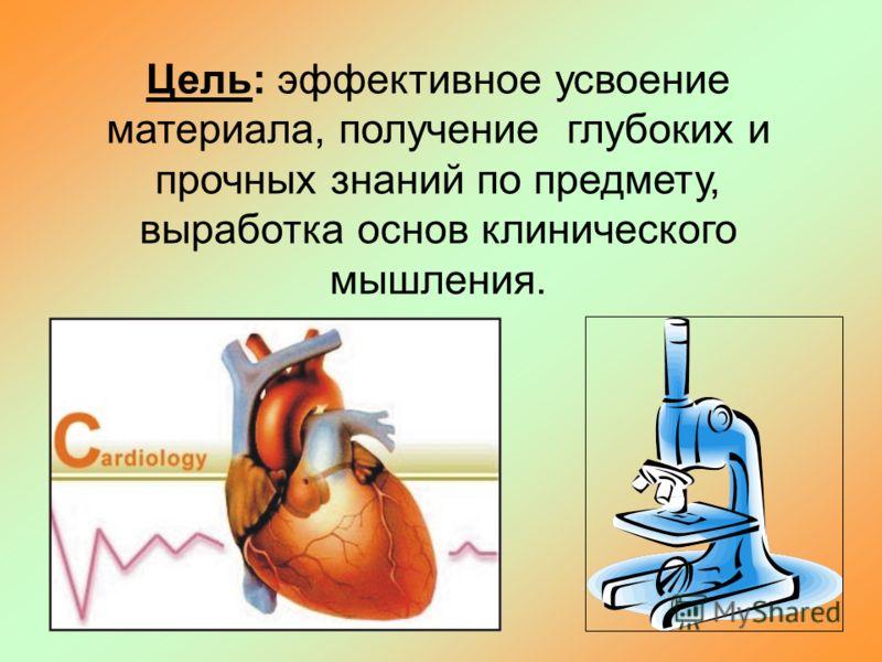 Цель: эффективное усвоение материала, получение глубоких и прочных знаний по предмету, выработка основ клинического мышления.