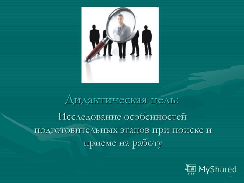 Дидактическая цель: Дидактическая цель: Исследование особенностей подготовительных этапов при поиске и приеме на работу Исследование особенностей подготовительных этапов при поиске и приеме на работу 4