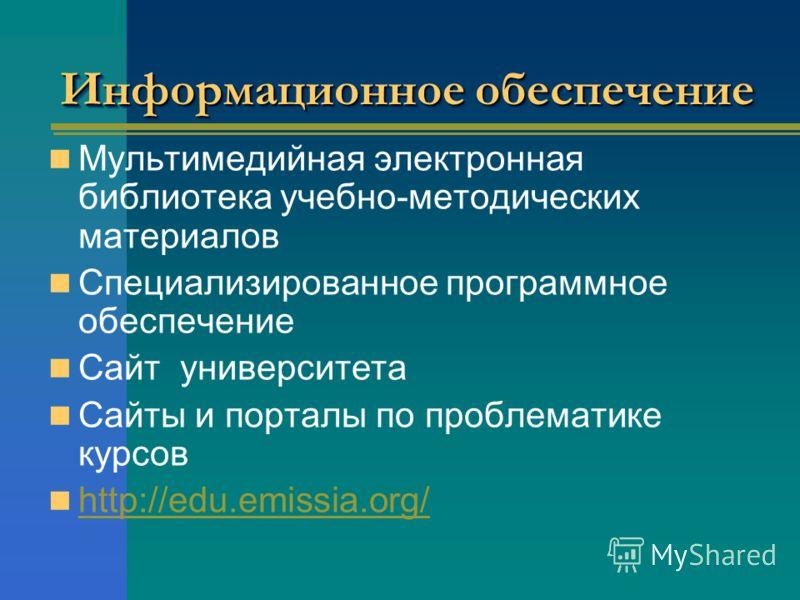 Информационное обеспечение Мультимедийная электронная библиотека учебно-методических материалов Специализированное программное обеспечение Сайт университета Сайты и порталы по проблематике курсов http://edu.emissia.org/