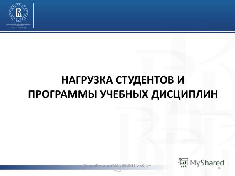 НАГРУЗКА СТУДЕНТОВ И ПРОГРАММЫ УЧЕБНЫХ ДИСЦИПЛИН Отчет об итогах УМД в 2010/11 учебном году 10