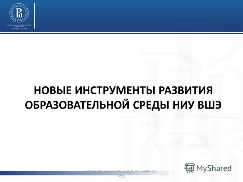 НОВЫЕ ИНСТРУМЕНТЫ РАЗВИТИЯ ОБРАЗОВАТЕЛЬНОЙ СРЕДЫ НИУ ВШЭ Отчет об итогах УМД в 2010/11 учебном году 44