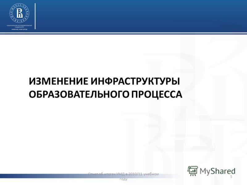 ИЗМЕНЕНИЕ ИНФРАСТРУКТУРЫ ОБРАЗОВАТЕЛЬНОГО ПРОЦЕССА Отчет об итогах УМД в 2010/11 учебном году 5