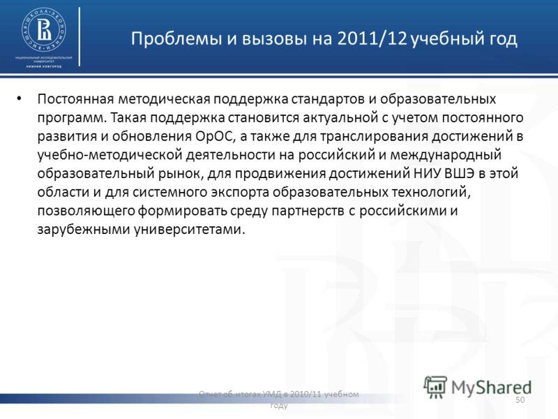 Проблемы и вызовы на 2011/12 учебный год Отчет об итогах УМД в 2010/11 учебном году 50 Постоянная методическая поддержка стандартов и образовательных программ. Такая поддержка становится актуальной с учетом постоянного развития и обновления ОрОС, а т