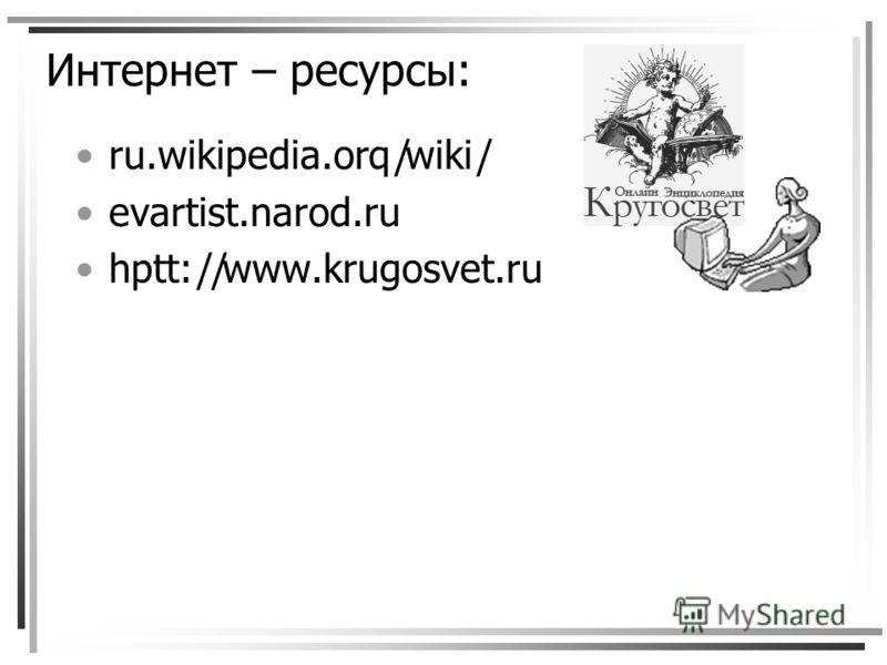 Интернет – ресурсы: ru.wikipedia.orq|wiki| evartist.narod.ru hptt:||www.krugosvet.ru