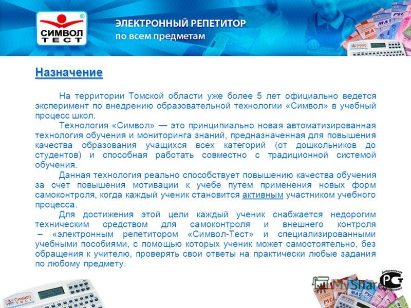 Назначение На территории Томской области уже более 5 лет официально ведется эксперимент по внедрению образовательной технологии «Символ» в учебный процесс школ. Технология «Символ» это принципиально новая автоматизированная технология обучения и мони